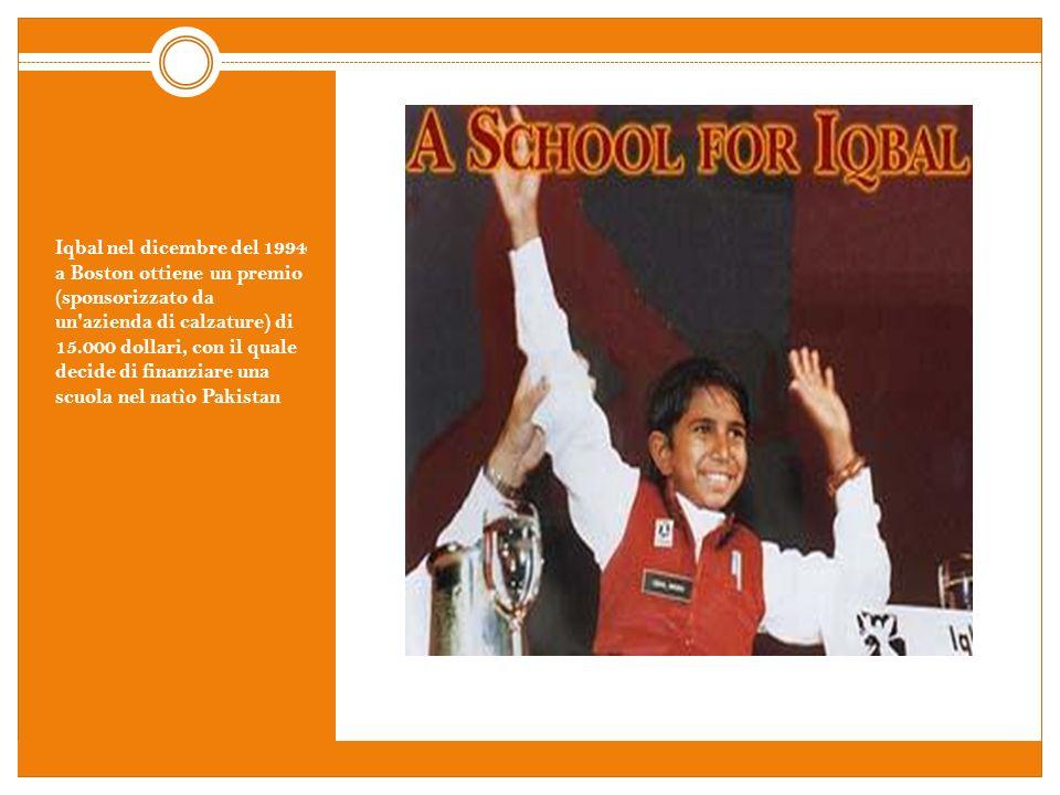 Iqbal nel dicembre del 1994 a Boston ottiene un premio (sponsorizzato da un azienda di calzature) di 15.000 dollari, con il quale decide di finanziare una scuola nel natìo Pakistan