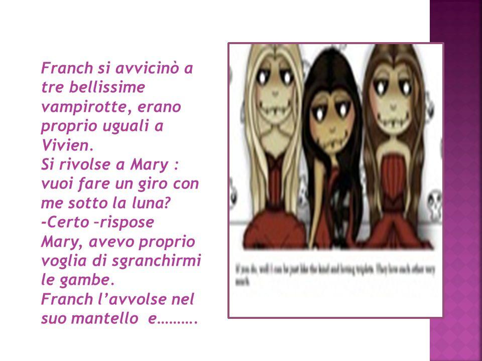 Franch si avvicinò a tre bellissime vampirotte, erano proprio uguali a Vivien.