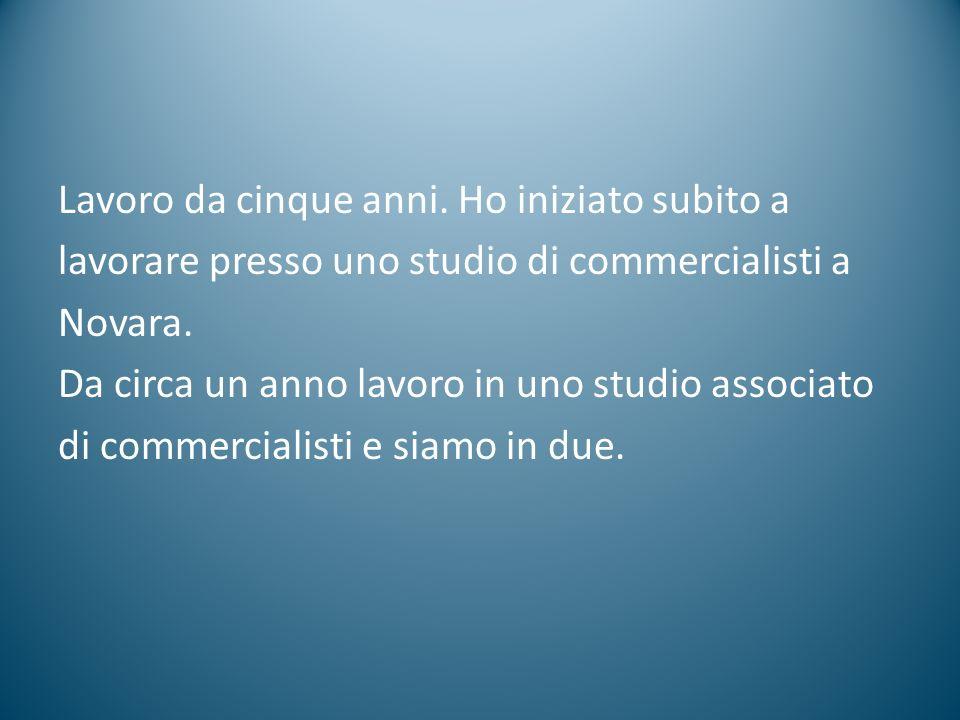 Lavoro da cinque anni. Ho iniziato subito a lavorare presso uno studio di commercialisti a Novara.