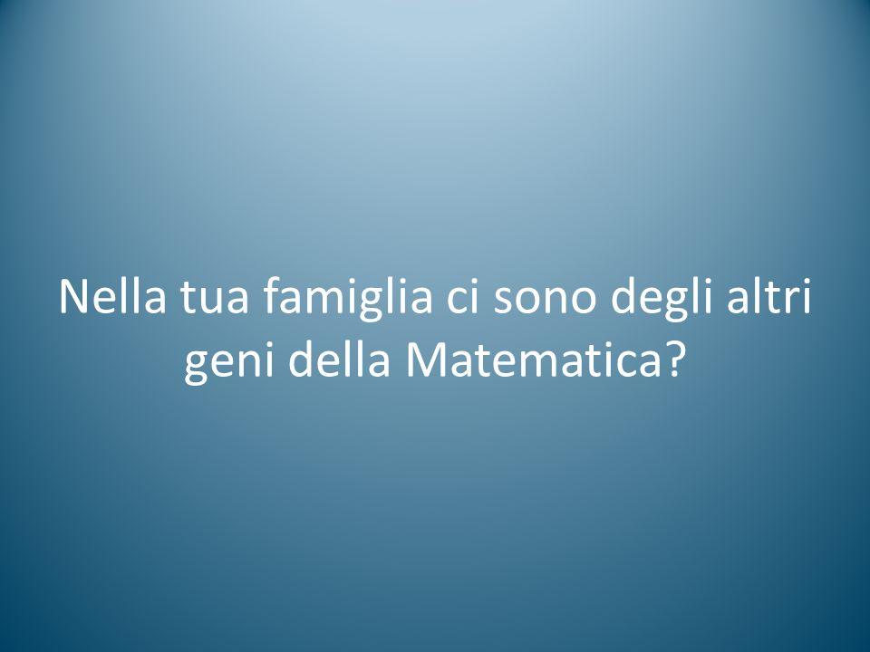 Nella tua famiglia ci sono degli altri geni della Matematica