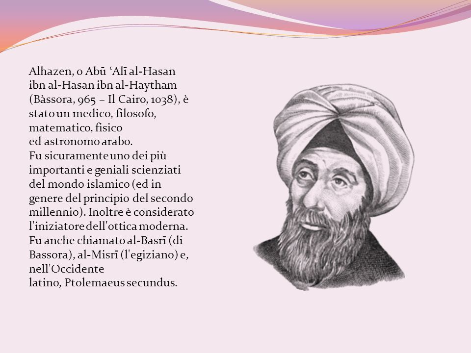 Alhazen, o Abū ʿAlī al-Hasan ibn al-Hasan ibn al-Haytham (Bàssora, 965 – Il Cairo, 1038), è stato un medico, filosofo, matematico, fisico ed astronomo arabo.