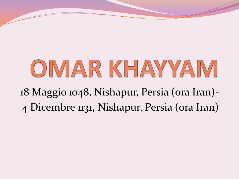 OMAR KHAYYAM 18 Maggio 1048, Nishapur, Persia (ora Iran)-
