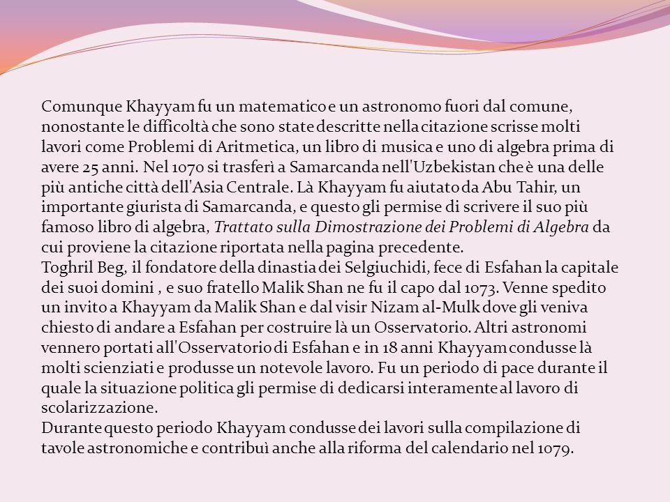 Comunque Khayyam fu un matematico e un astronomo fuori dal comune, nonostante le difficoltà che sono state descritte nella citazione scrisse molti lavori come Problemi di Aritmetica, un libro di musica e uno di algebra prima di avere 25 anni. Nel 1070 si trasferì a Samarcanda nell Uzbekistan che è una delle più antiche città dell Asia Centrale. Là Khayyam fu aiutato da Abu Tahir, un importante giurista di Samarcanda, e questo gli permise di scrivere il suo più famoso libro di algebra, Trattato sulla Dimostrazione dei Problemi di Algebra da cui proviene la citazione riportata nella pagina precedente.