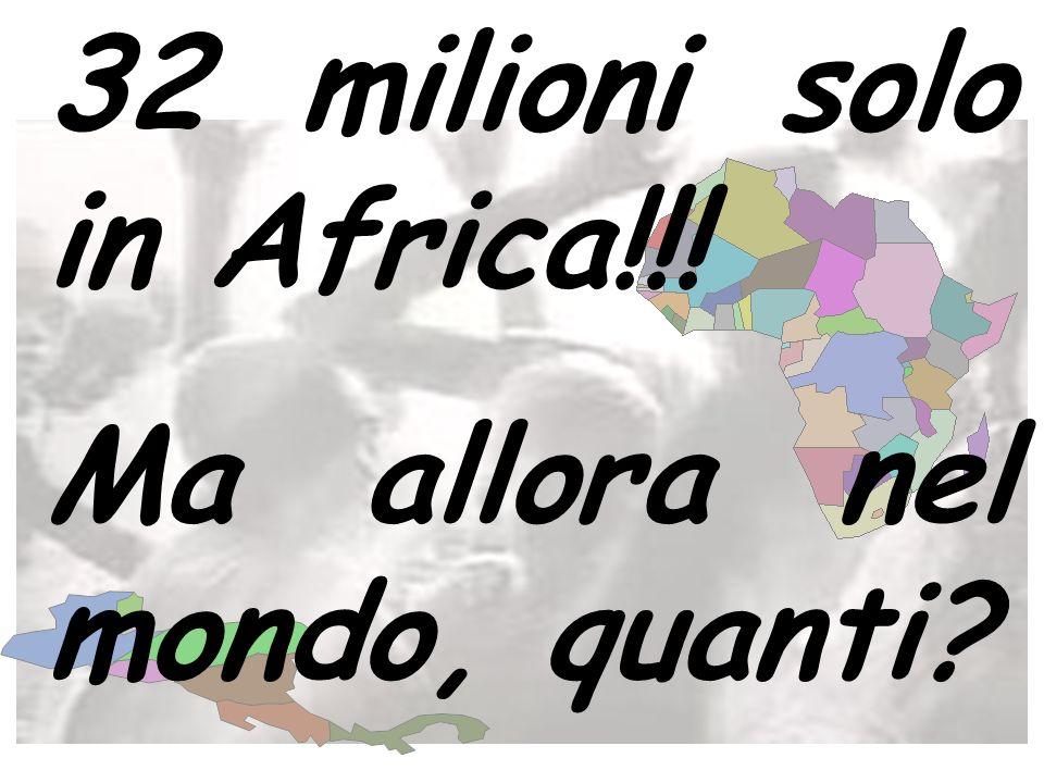 32 milioni solo in Africa!!! Ma allora nel mondo, quanti