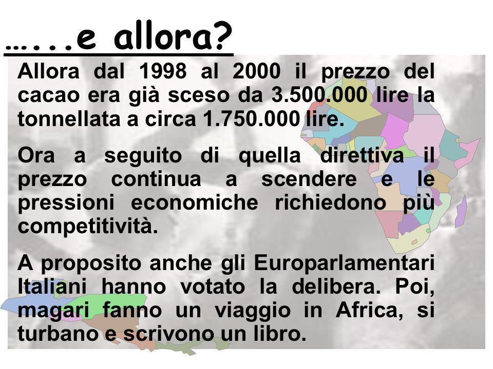 …...e allora Allora dal 1998 al 2000 il prezzo del cacao era già sceso da 3.500.000 lire la tonnellata a circa 1.750.000 lire.