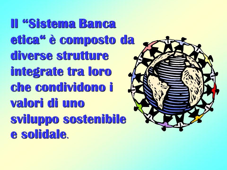 Il Sistema Banca etica è composto da diverse strutture integrate tra loro che condividono i valori di uno sviluppo sostenibile e solidale.