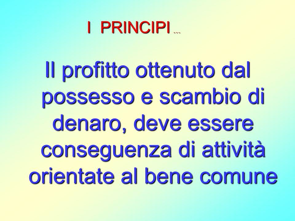 I PRINCIPI … Il profitto ottenuto dal possesso e scambio di denaro, deve essere conseguenza di attività orientate al bene comune.