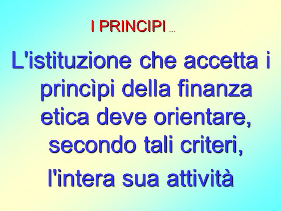 I PRINCIPI … L istituzione che accetta i princìpi della finanza etica deve orientare, secondo tali criteri,