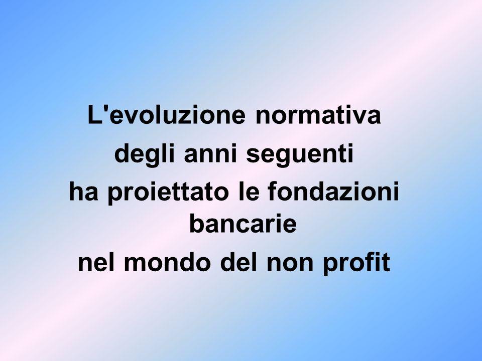 L evoluzione normativa degli anni seguenti ha proiettato le fondazioni bancarie nel mondo del non profit