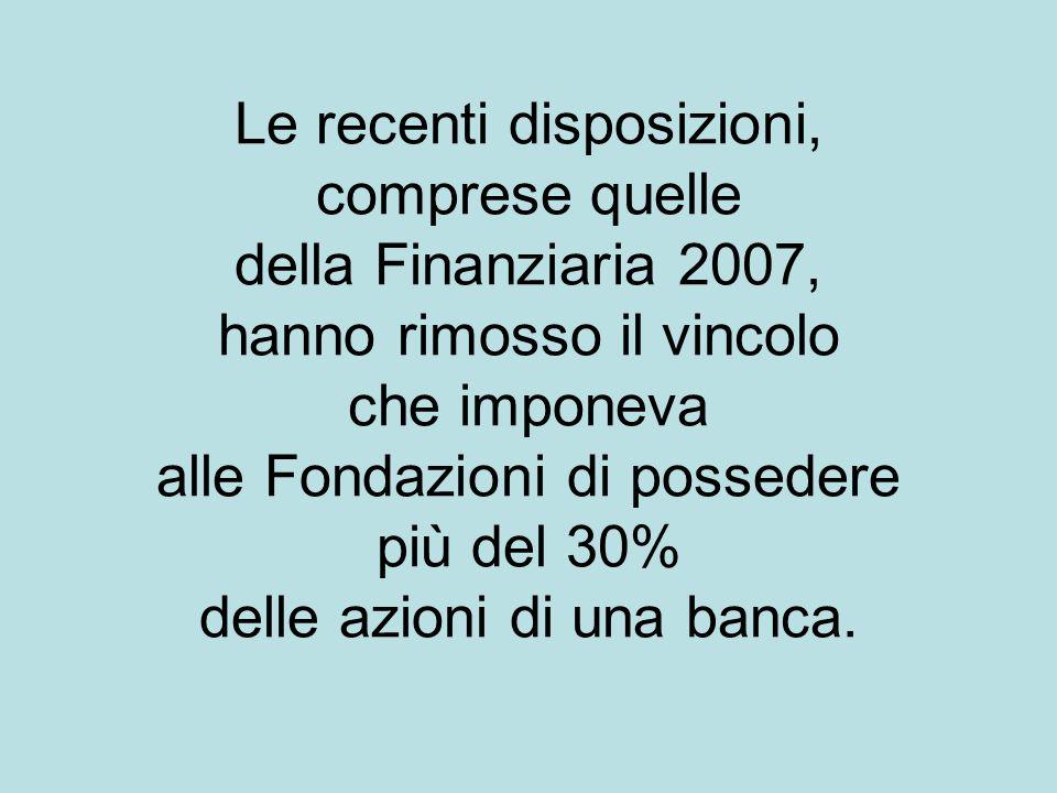 Le recenti disposizioni, comprese quelle della Finanziaria 2007, hanno rimosso il vincolo che imponeva alle Fondazioni di possedere più del 30% delle azioni di una banca.