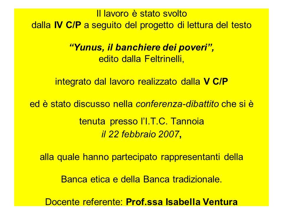 Il lavoro è stato svolto dalla IV C/P a seguito del progetto di lettura del testo Yunus, il banchiere dei poveri , edito dalla Feltrinelli, integrato dal lavoro realizzato dalla V C/P ed è stato discusso nella conferenza-dibattito che si è tenuta presso l'I.T.C.