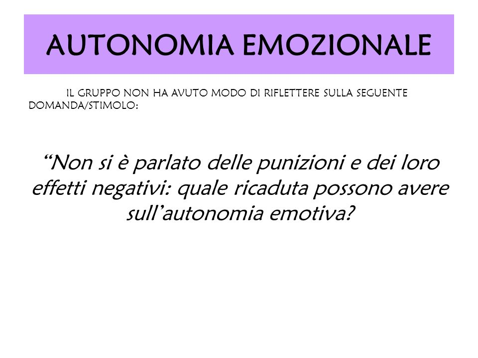 AUTONOMIA EMOZIONALE IL GRUPPO NON HA AVUTO MODO DI RIFLETTERE SULLA SEGUENTE DOMANDA/STIMOLO: