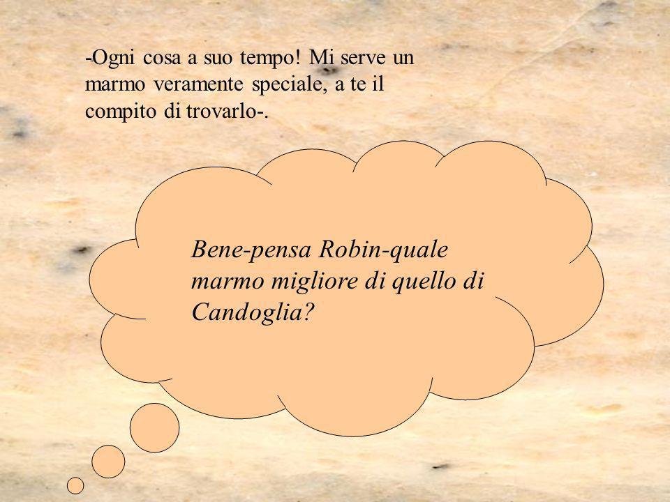 Bene-pensa Robin-quale marmo migliore di quello di Candoglia