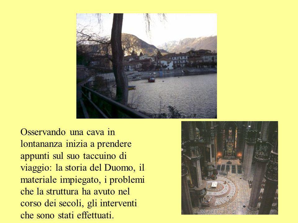 Osservando una cava in lontananza inizia a prendere appunti sul suo taccuino di viaggio: la storia del Duomo, il materiale impiegato, i problemi che la struttura ha avuto nel corso dei secoli, gli interventi che sono stati effettuati.
