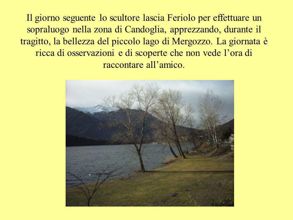Il giorno seguente lo scultore lascia Feriolo per effettuare un sopraluogo nella zona di Candoglia, apprezzando, durante il tragitto, la bellezza del piccolo lago di Mergozzo.