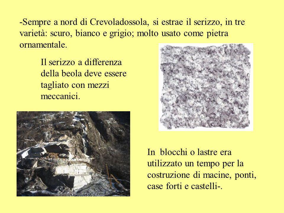 -Sempre a nord di Crevoladossola, si estrae il serizzo, in tre varietà: scuro, bianco e grigio; molto usato come pietra ornamentale.