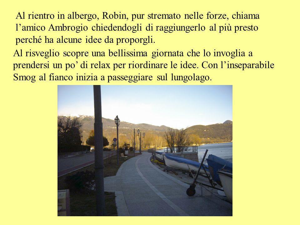 Al rientro in albergo, Robin, pur stremato nelle forze, chiama l'amico Ambrogio chiedendogli di raggiungerlo al più presto perché ha alcune idee da proporgli.