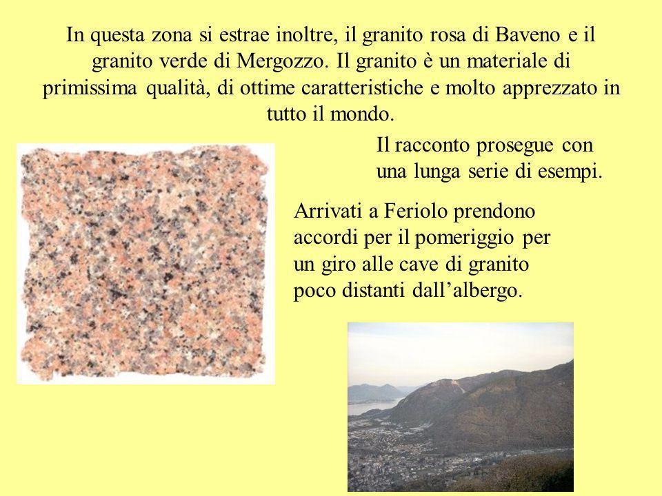 In questa zona si estrae inoltre, il granito rosa di Baveno e il granito verde di Mergozzo. Il granito è un materiale di primissima qualità, di ottime caratteristiche e molto apprezzato in tutto il mondo.