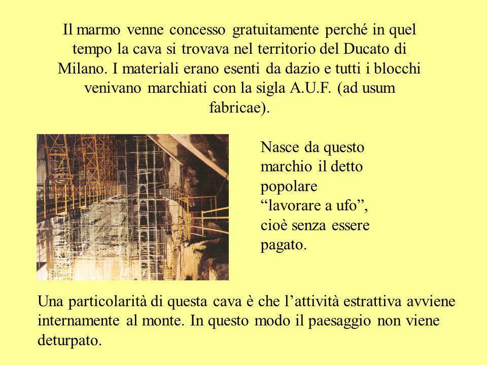 Il marmo venne concesso gratuitamente perché in quel tempo la cava si trovava nel territorio del Ducato di Milano. I materiali erano esenti da dazio e tutti i blocchi venivano marchiati con la sigla A.U.F. (ad usum fabricae).