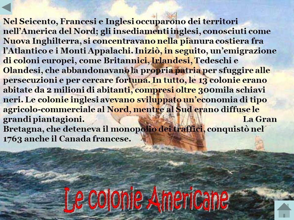 Nel Seicento, Francesi e Inglesi occuparono dei territori nell'America del Nord; gli insediamenti inglesi, conosciuti come Nuova Inghilterra, si concentravano nella pianura costiera fra l'Atlantico e i Monti Appalachi. Iniziò, in seguito, un'emigrazione di coloni europei, come Britannici, Irlandesi, Tedeschi e Olandesi, che abbandonavano la propria patria per sfuggire alle persecuzioni e per cercare fortuna. In tutto, le 13 colonie erano abitate da 2 milioni di abitanti, compresi oltre 300mila schiavi neri. Le colonie inglesi avevano sviluppato un'economia di tipo agricolo-commerciale al Nord, mentre al Sud erano diffuse le grandi piantagioni. La Gran Bretagna, che deteneva il monopolio dei traffici, conquistò nel 1763 anche il Canada francese.