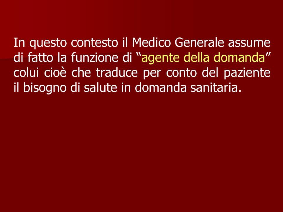 In questo contesto il Medico Generale assume di fatto la funzione di agente della domanda colui cioè che traduce per conto del paziente il bisogno di salute in domanda sanitaria.