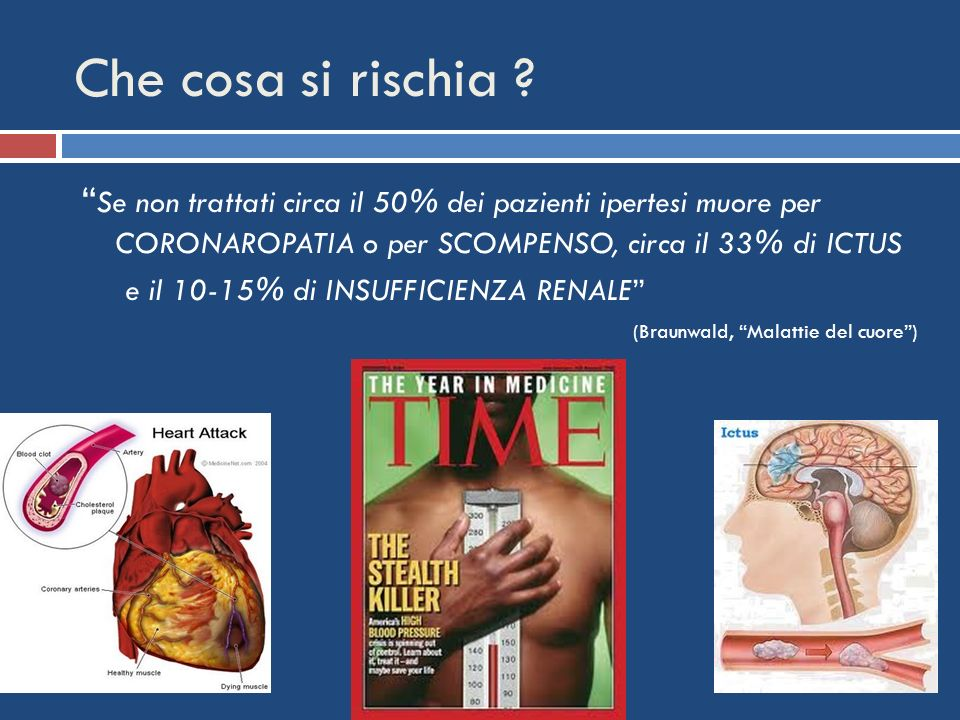 Che cosa si rischia Se non trattati circa il 50% dei pazienti ipertesi muore per CORONAROPATIA o per SCOMPENSO, circa il 33% di ICTUS.