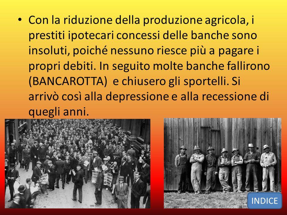Con la riduzione della produzione agricola, i prestiti ipotecari concessi delle banche sono insoluti, poiché nessuno riesce più a pagare i propri debiti. In seguito molte banche fallirono (BANCAROTTA) e chiusero gli sportelli. Si arrivò così alla depressione e alla recessione di quegli anni.