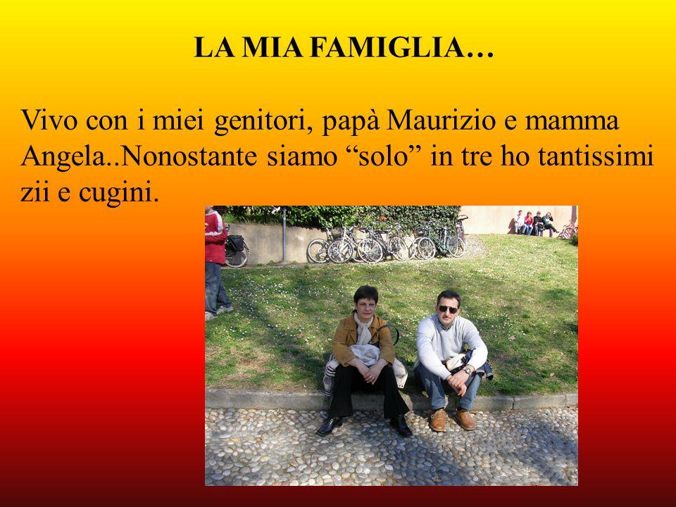 LA MIA FAMIGLIA…Vivo con i miei genitori, papà Maurizio e mamma. Angela..Nonostante siamo solo in tre ho tantissimi.