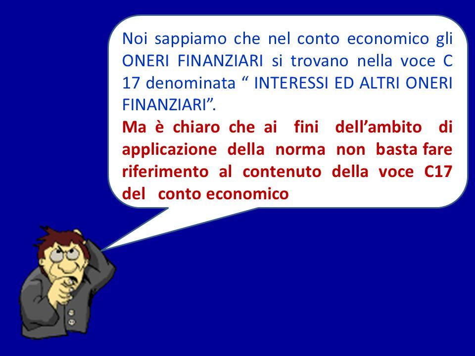 Noi sappiamo che nel conto economico gli ONERI FINANZIARI si trovano nella voce C 17 denominata INTERESSI ED ALTRI ONERI FINANZIARI .