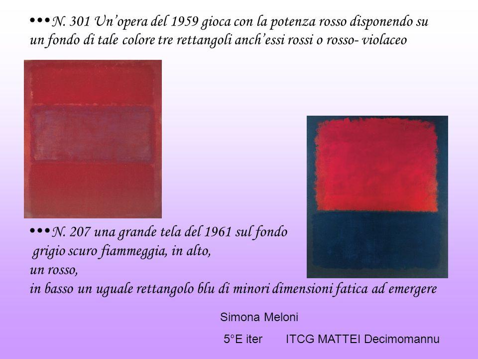N. 301 Un'opera del 1959 gioca con la potenza rosso disponendo su un fondo di tale colore tre rettangoli anch'essi rossi o rosso- violaceo N. 207 una grande tela del 1961 sul fondo grigio scuro fiammeggia, in alto, un rosso, in basso un uguale rettangolo blu di minori dimensioni fatica ad emergere