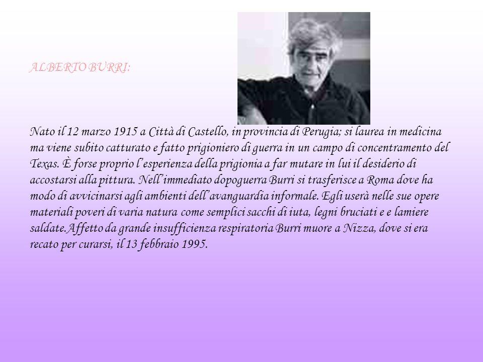 ALBERTO BURRI: Nato il 12 marzo 1915 a Città di Castello, in provincia di Perugia; si laurea in medicina ma viene subito catturato e fatto prigioniero di guerra in un campo di concentramento del Texas.