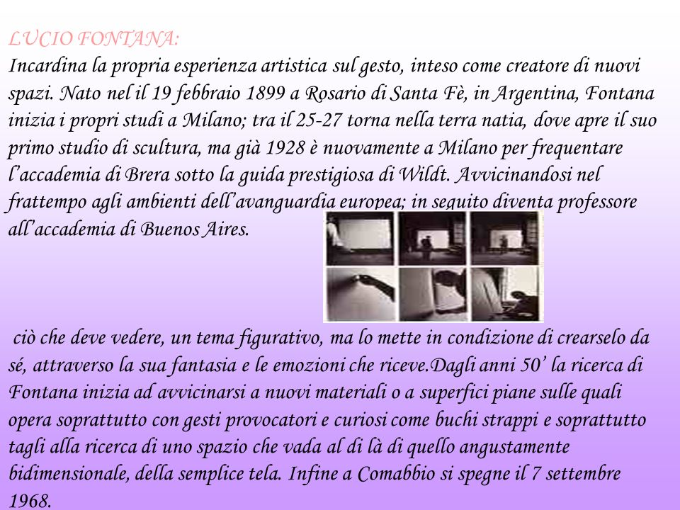 LUCIO FONTANA: Incardina la propria esperienza artistica sul gesto, inteso come creatore di nuovi spazi.