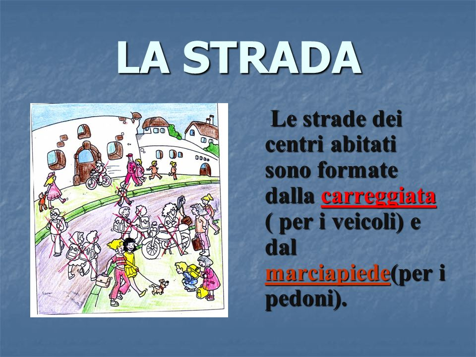 LA STRADA Le strade dei centri abitati sono formate dalla carreggiata ( per i veicoli) e dal marciapiede(per i pedoni).
