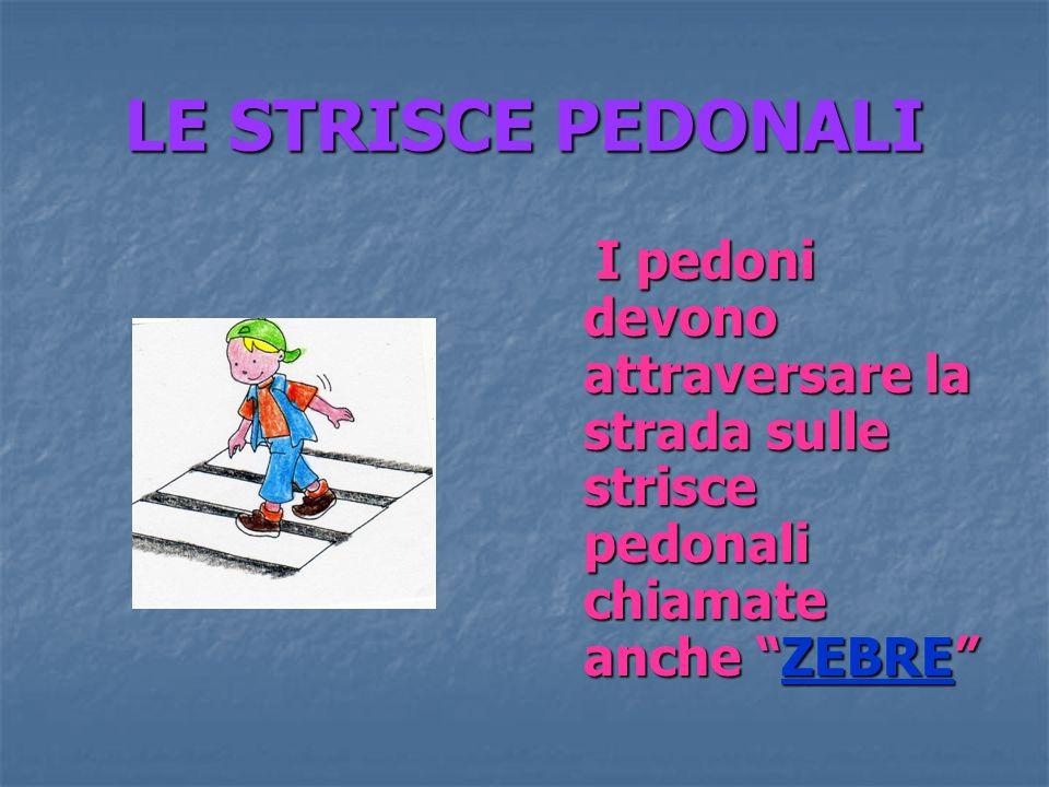 LE STRISCE PEDONALI I pedoni devono attraversare la strada sulle strisce pedonali chiamate anche ZEBRE