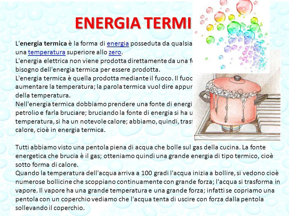 ENERGIA TERMICA L energia termica è la forma di energia posseduta da qualsiasi corpo che abbia una temperatura superiore allo zero.