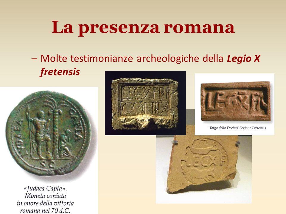 La presenza romana Molte testimonianze archeologiche della Legio X fretensis