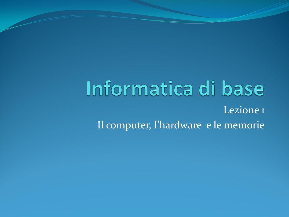 Lezione 1 Il computer, l'hardware e le memorie