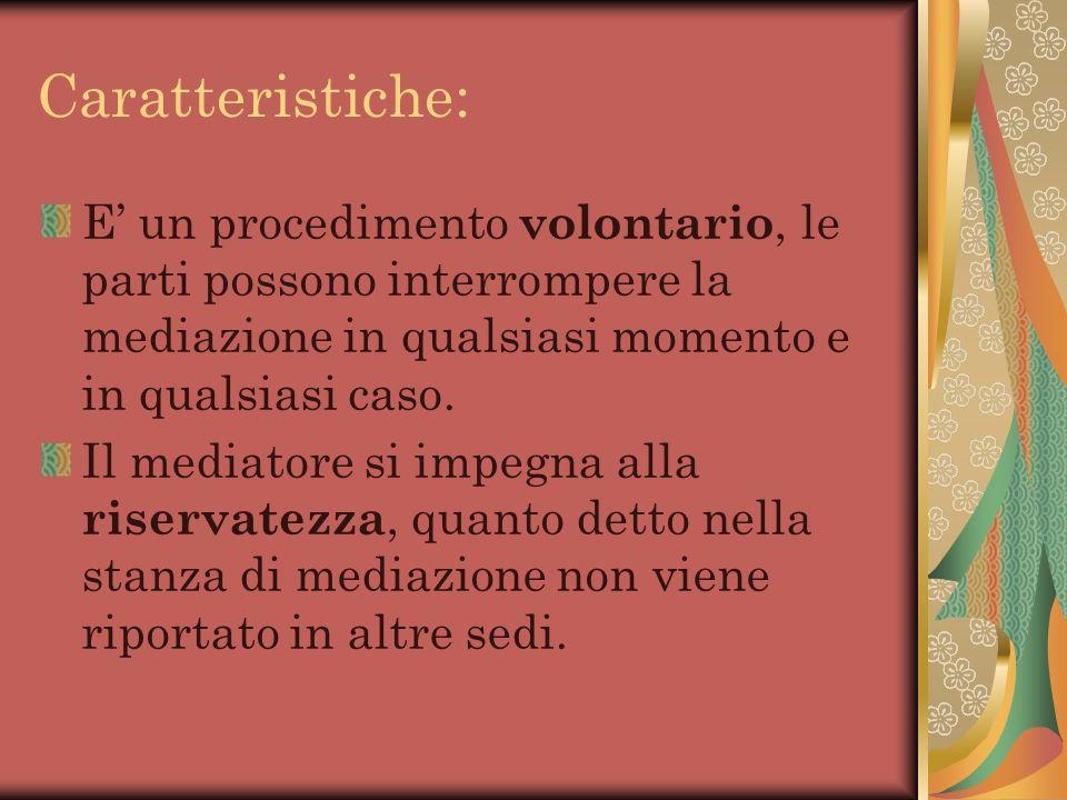 Caratteristiche: E' un procedimento volontario, le parti possono interrompere la mediazione in qualsiasi momento e in qualsiasi caso.