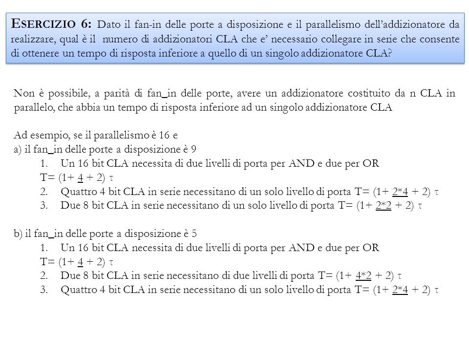 Esercizio 6: Dato il fan-in delle porte a disposizione e il parallelismo dell'addizionatore da realizzare, qual è il numero di addizionatori CLA che e' necessario collegare in serie che consente di ottenere un tempo di risposta inferiore a quello di un singolo addizionatore CLA