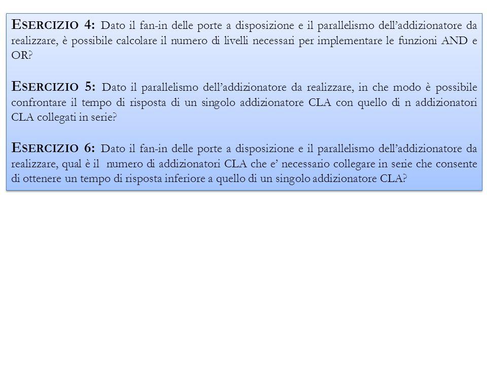 Esercizio 4: Dato il fan-in delle porte a disposizione e il parallelismo dell'addizionatore da realizzare, è possibile calcolare il numero di livelli necessari per implementare le funzioni AND e OR