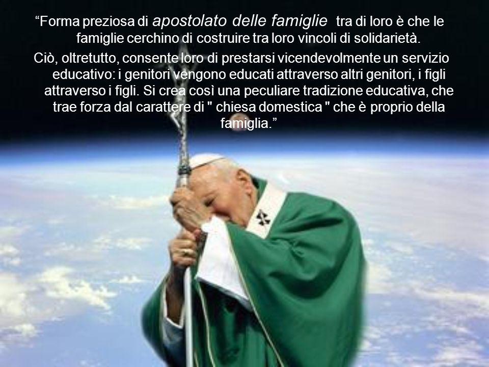 Forma preziosa di apostolato delle famiglie tra di loro è che le famiglie cerchino di costruire tra loro vincoli di solidarietà.