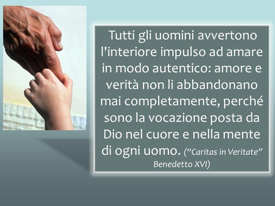 Tutti gli uomini avvertono l interiore impulso ad amare in modo autentico: amore e verità non li abbandonano mai completamente, perché sono la vocazione posta da Dio nel cuore e nella mente di ogni uomo. ( Caritas in Veritate