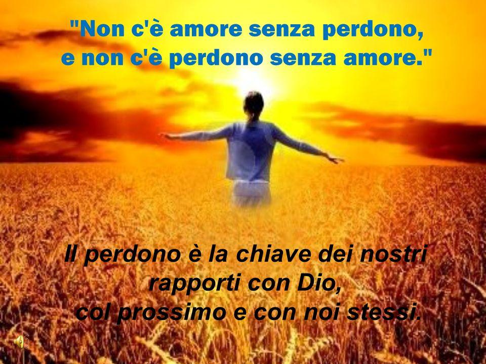 Non c è amore senza perdono, e non c è perdono senza amore.