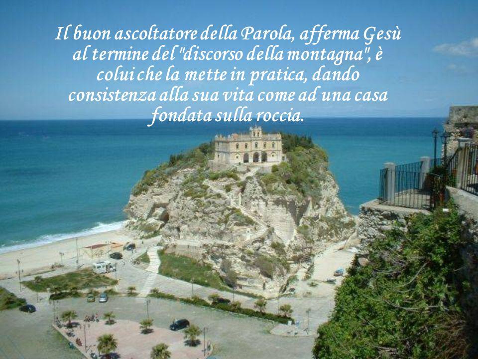 Il buon ascoltatore della Parola, afferma Gesù al termine del discorso della montagna , è colui che la mette in pratica, dando consistenza alla sua vita come ad una casa fondata sulla roccia.