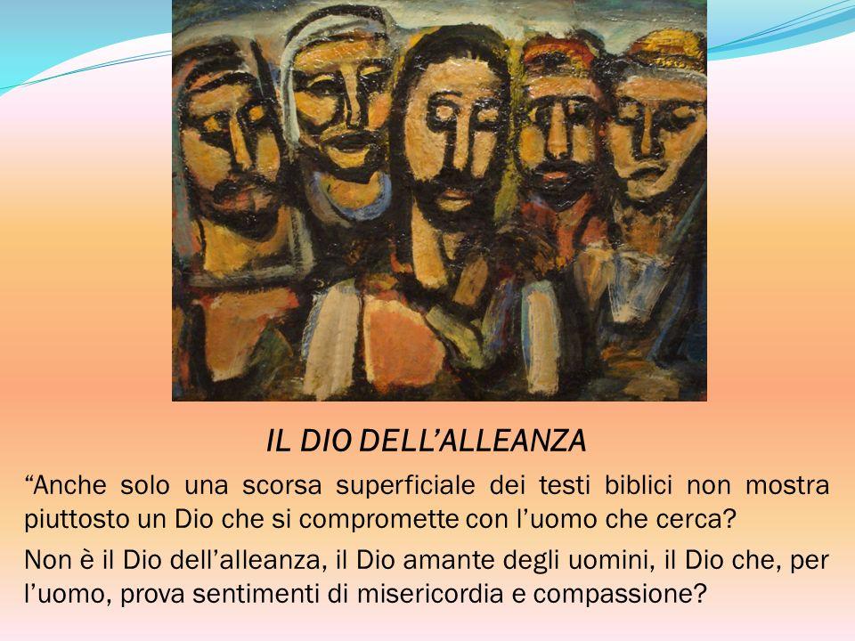 IL DIO DELL'ALLEANZA Anche solo una scorsa superficiale dei testi biblici non mostra piuttosto un Dio che si compromette con l'uomo che cerca