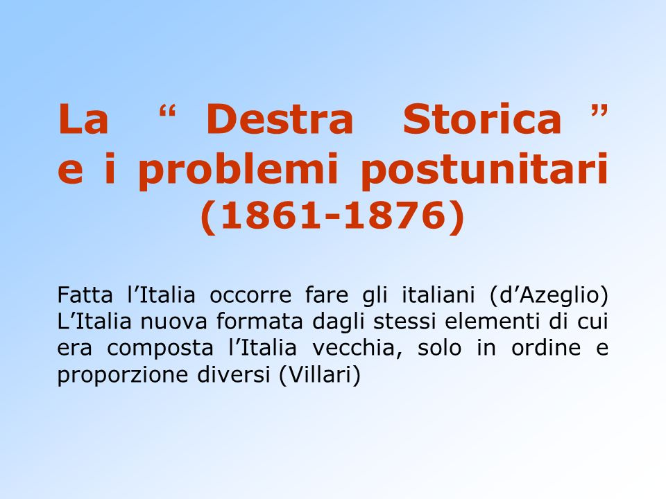 La Destra Storica e i problemi postunitari (1861-1876) Fatta l'Italia occorre fare gli italiani (d'Azeglio) L'Italia nuova formata dagli stessi elementi di cui era composta l'Italia vecchia, solo in ordine e proporzione diversi (Villari)