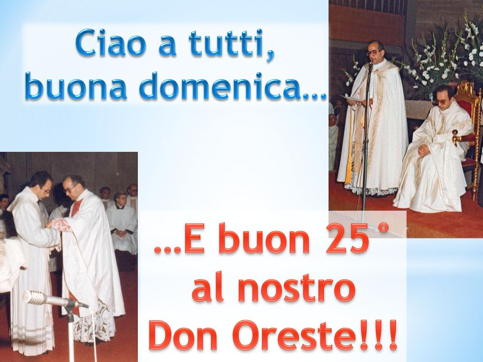 …E buon 25° al nostro Don Oreste!!!