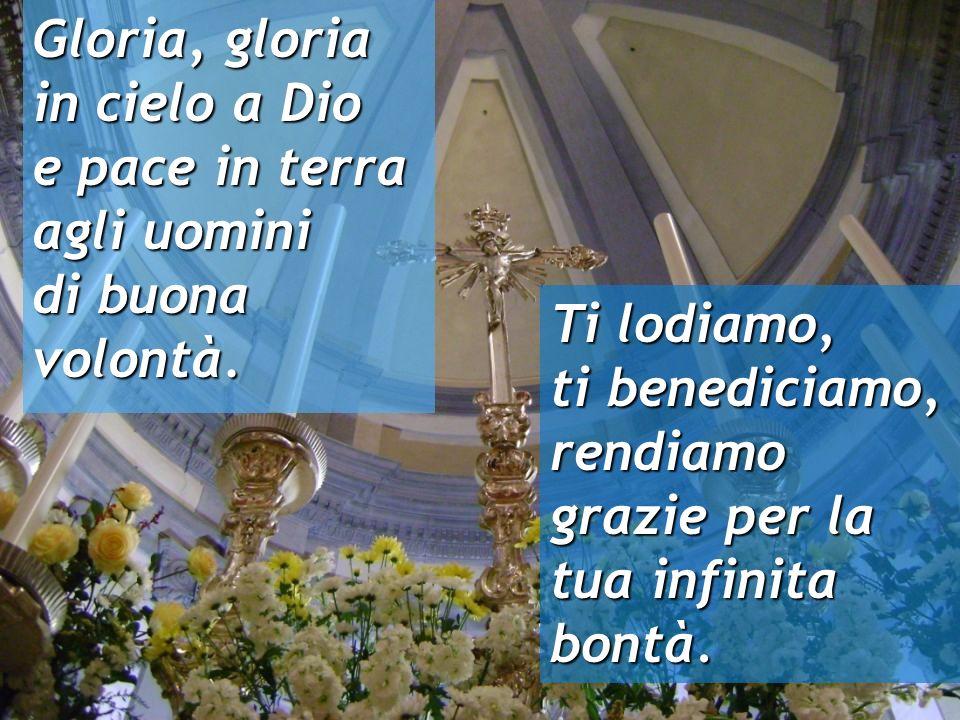 Gloria, gloria in cielo a Dio. e pace in terra. agli uomini. di buona volontà. Ti lodiamo,