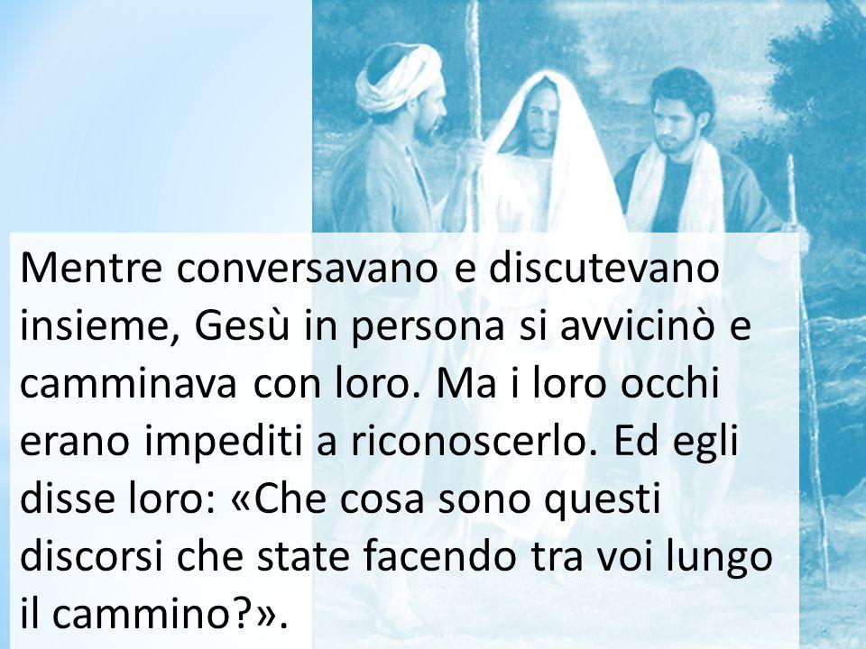 Mentre conversavano e discutevano insieme, Gesù in persona si avvicinò e camminava con loro.
