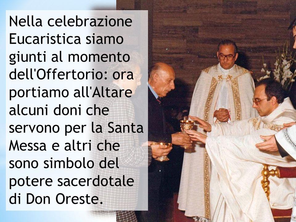 Nella celebrazione Eucaristica siamo giunti al momento dell Offertorio: ora portiamo all Altare alcuni doni che servono per la Santa Messa e altri che sono simbolo del potere sacerdotale di Don Oreste.